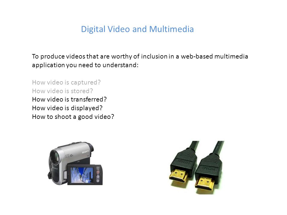 Digital Video and Multimedia To produce videos that are worthy of inclusion in a web-based multimedia application you need to understand: How video is captured.
