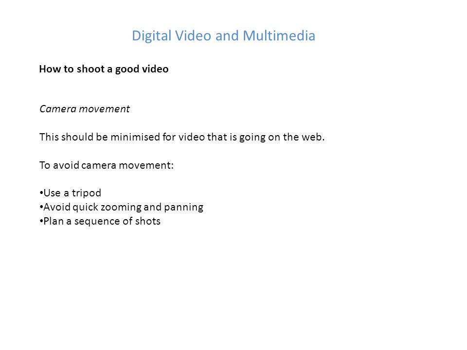 Digital Video and Multimedia How to shoot a good video Camera movement This should be minimised for video that is going on the web.