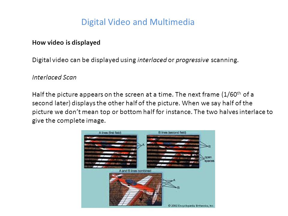Digital Video and Multimedia How video is displayed Digital video can be displayed using interlaced or progressive scanning.