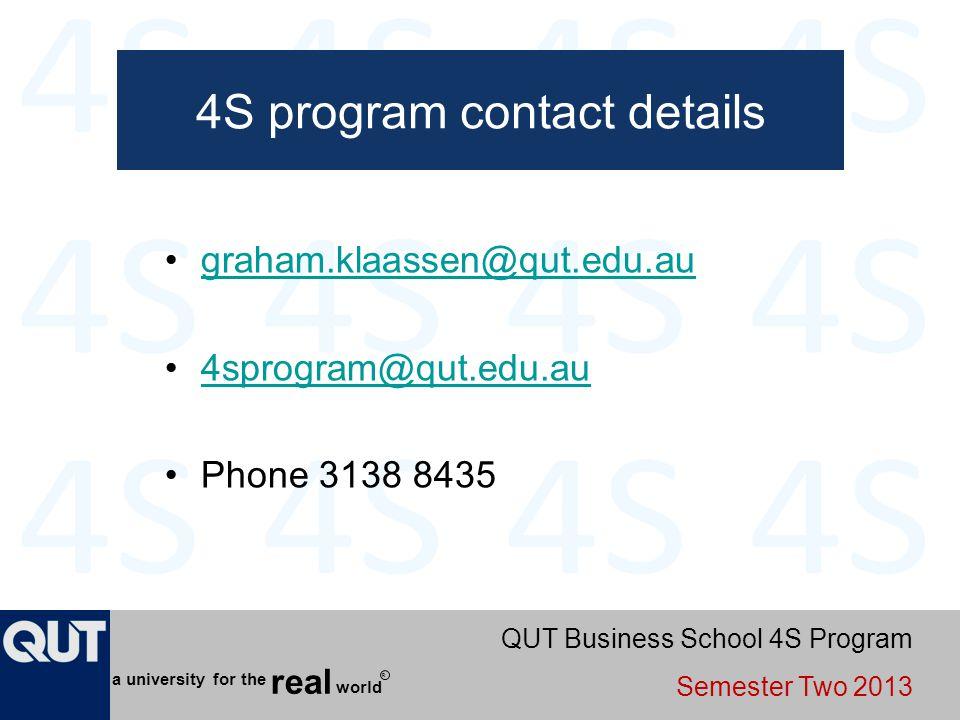 QUT Business School 4S Program Semester Two 2013 world real a university for the R 4S program contact details graham.klaassen@qut.edu.au 4sprogram@qut