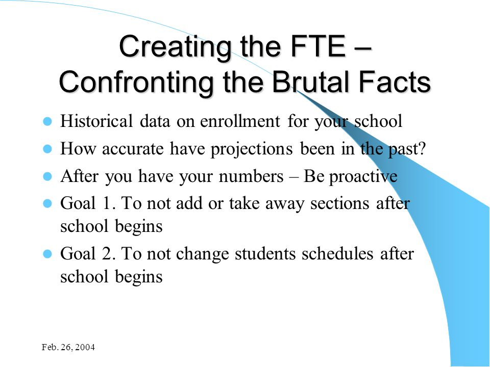 Feb. 26, 2004 Creating the FTE – Confronting the Brutal Facts Historical data on enrollment for your school How accurate have projections been in the