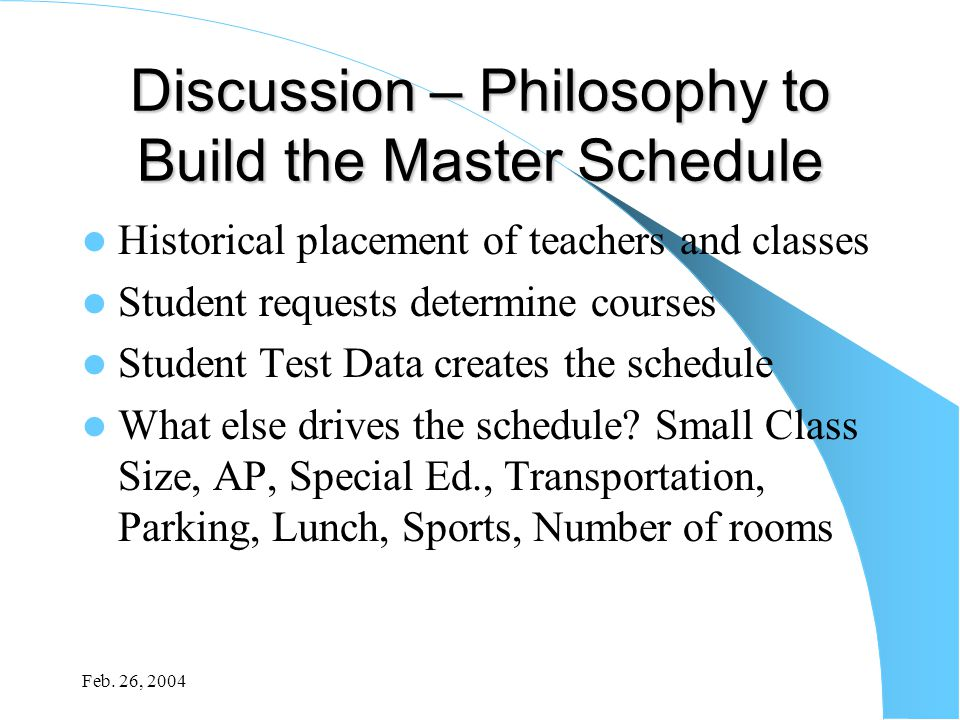 Feb. 26, 2004 Discussion – Philosophy to Build the Master Schedule Historical placement of teachers and classes Student requests determine courses Stu