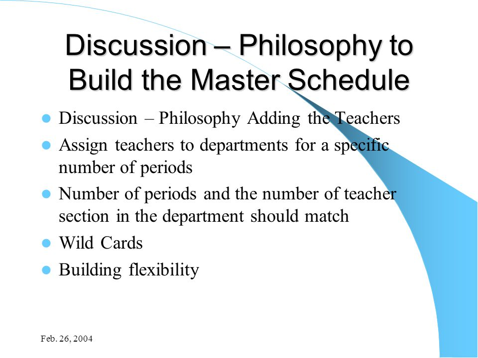Feb. 26, 2004 Discussion – Philosophy to Build the Master Schedule Discussion – Philosophy Adding the Teachers Assign teachers to departments for a sp