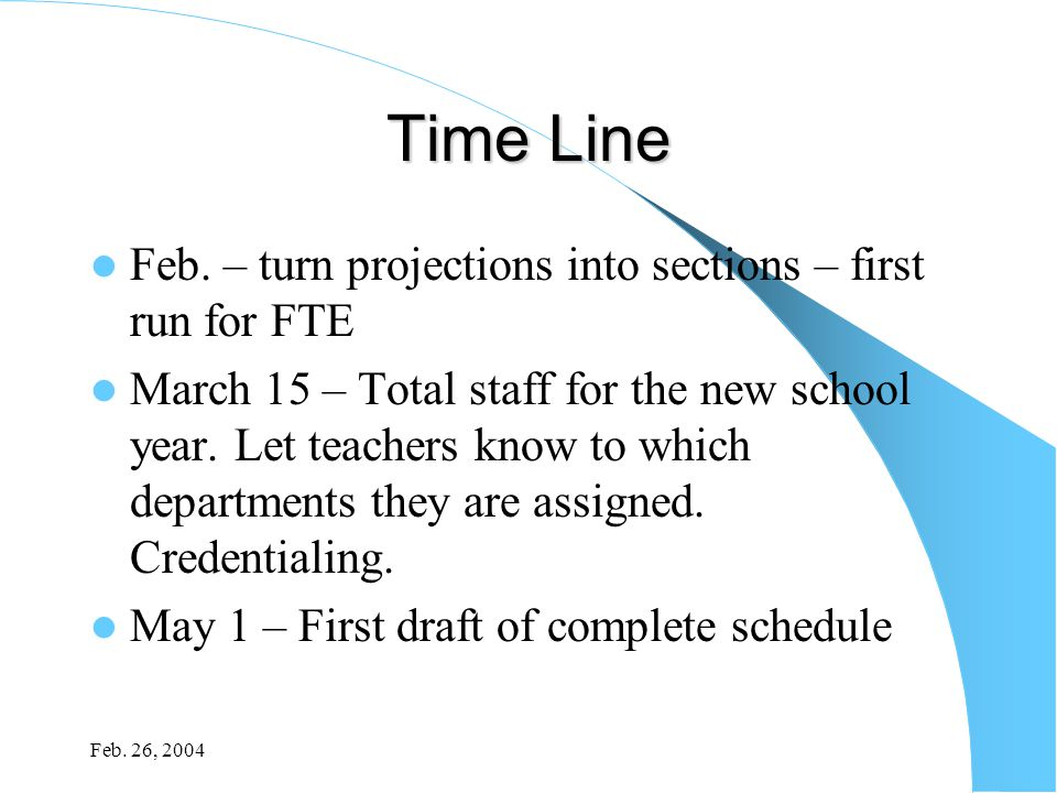 Feb. 26, 2004 Time Line Feb. – turn projections into sections – first run for FTE March 15 – Total staff for the new school year. Let teachers know to