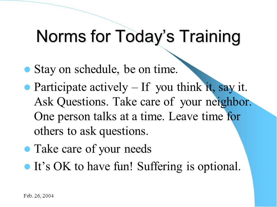 Feb. 26, 2004 Norms for Today's Training Stay on schedule, be on time. Participate actively – If you think it, say it. Ask Questions. Take care of you