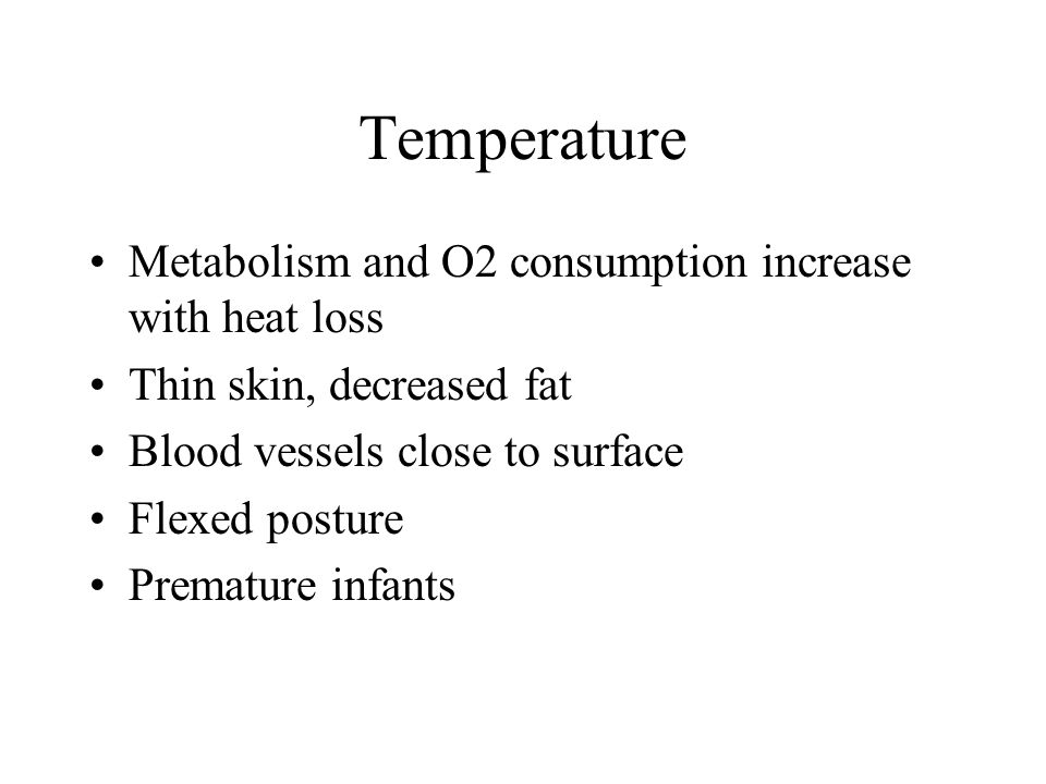 Temperature Metabolism and O2 consumption increase with heat loss Thin skin, decreased fat Blood vessels close to surface Flexed posture Premature inf