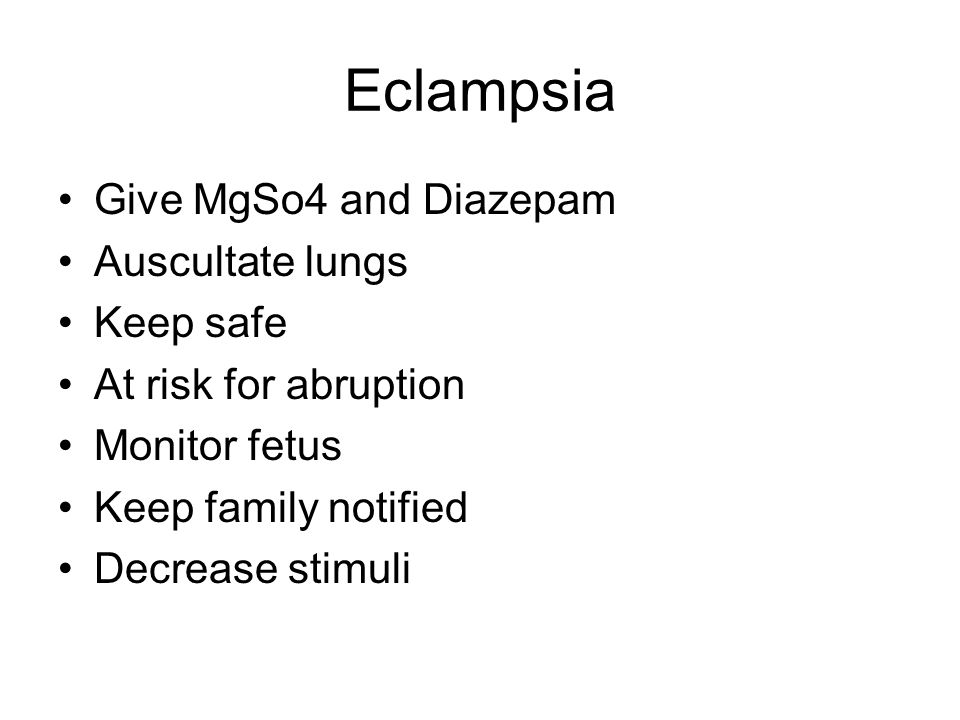 Eclampsia Give MgSo4 and Diazepam Auscultate lungs Keep safe At risk for abruption Monitor fetus Keep family notified Decrease stimuli
