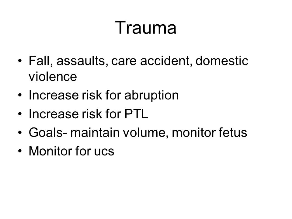 Trauma Fall, assaults, care accident, domestic violence Increase risk for abruption Increase risk for PTL Goals- maintain volume, monitor fetus Monito