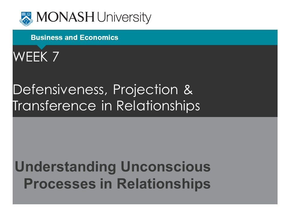 Business and Economics WEEK 7 Defensiveness, Projection & Transference in Relationships Understanding Unconscious Processes in Relationships