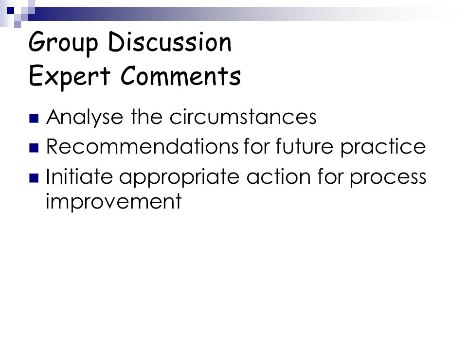Group Discussion Expert Comments Analyse the circumstances Recommendations for future practice Initiate appropriate action for process improvement