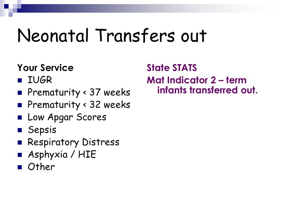 Neonatal Transfers out Your Service IUGR Prematurity < 37 weeks Prematurity < 32 weeks Low Apgar Scores Sepsis Respiratory Distress Asphyxia / HIE Other State STATS Mat Indicator 2 – term infants transferred out.