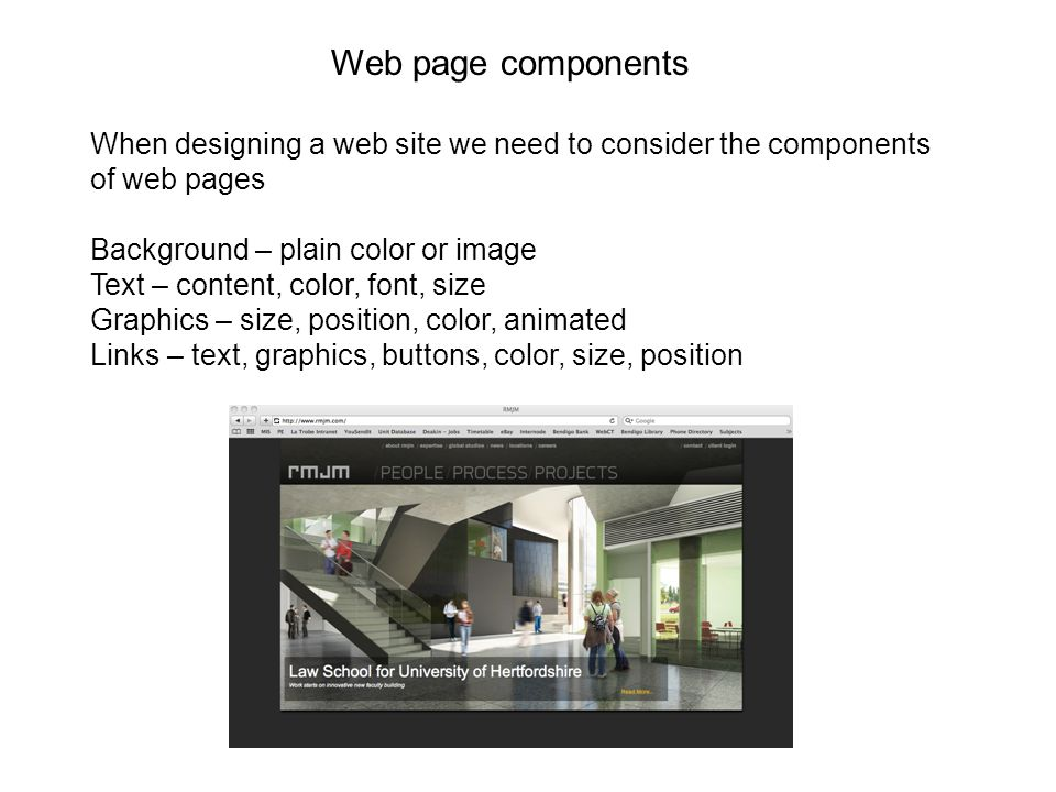 Web page components When designing a web site we need to consider the components of web pages Background – plain color or image Text – content, color, font, size Graphics – size, position, color, animated Links – text, graphics, buttons, color, size, position