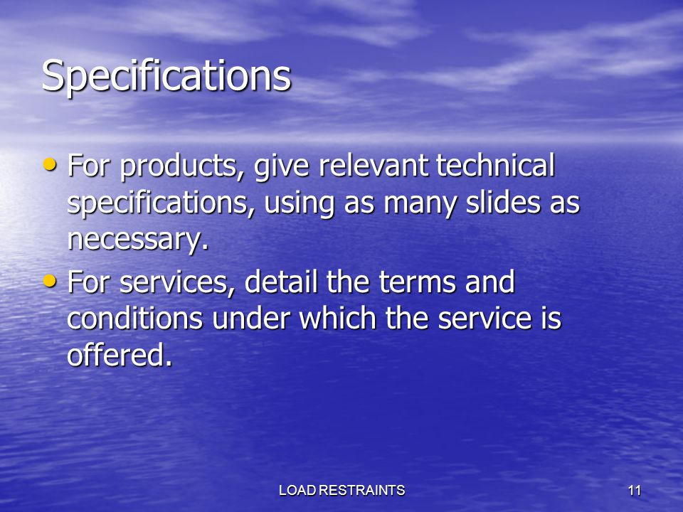 LOAD RESTRAINTS11 Specifications For products, give relevant technical specifications, using as many slides as necessary. For products, give relevant