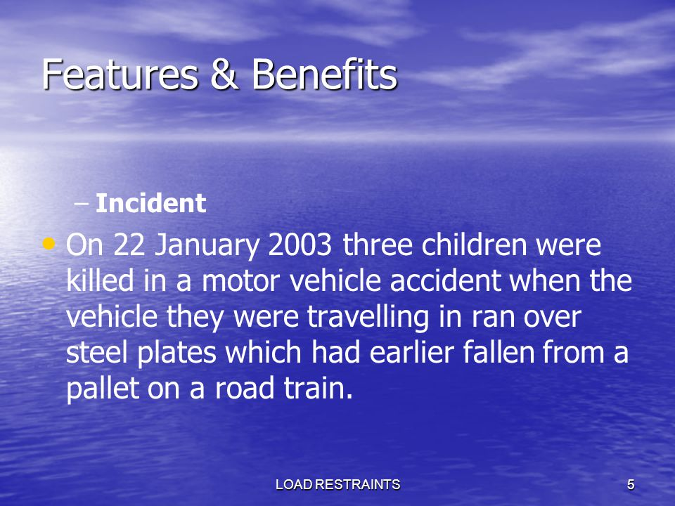 LOAD RESTRAINTS5 Features & Benefits – –Incident On 22 January 2003 three children were killed in a motor vehicle accident when the vehicle they were