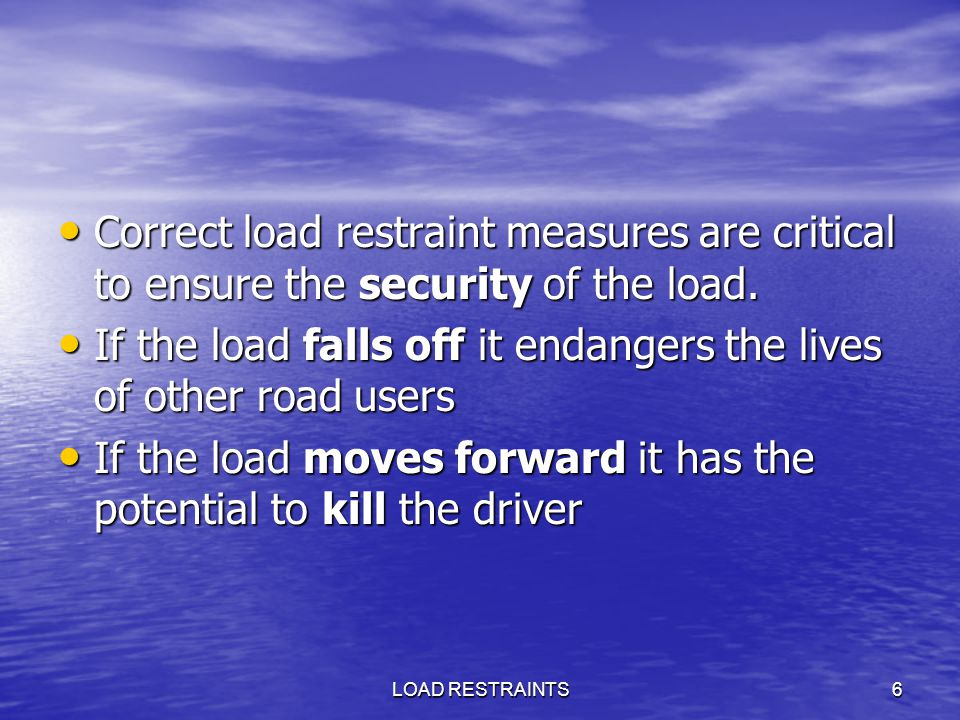 LOAD RESTRAINTS6 Correct load restraint measures are critical to ensure the security of the load. Correct load restraint measures are critical to ensu