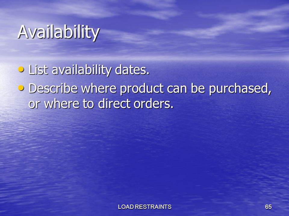 LOAD RESTRAINTS65 Availability List availability dates. List availability dates. Describe where product can be purchased, or where to direct orders. D
