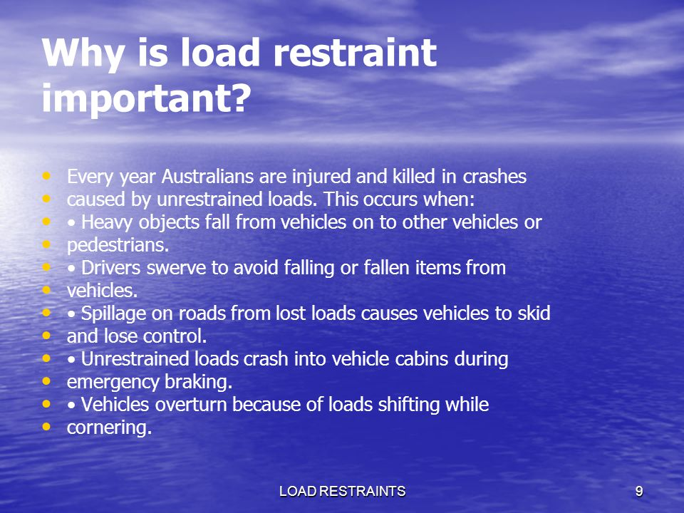 LOAD RESTRAINTS9 Why is load restraint important? Every year Australians are injured and killed in crashes caused by unrestrained loads. This occurs w