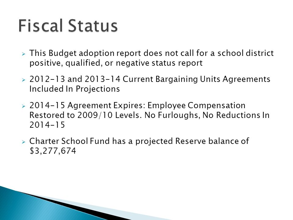  This Budget adoption report does not call for a school district positive, qualified, or negative status report  2012-13 and 2013-14 Current Bargaining Units Agreements Included In Projections  2014-15 Agreement Expires: Employee Compensation Restored to 2009/10 Levels.