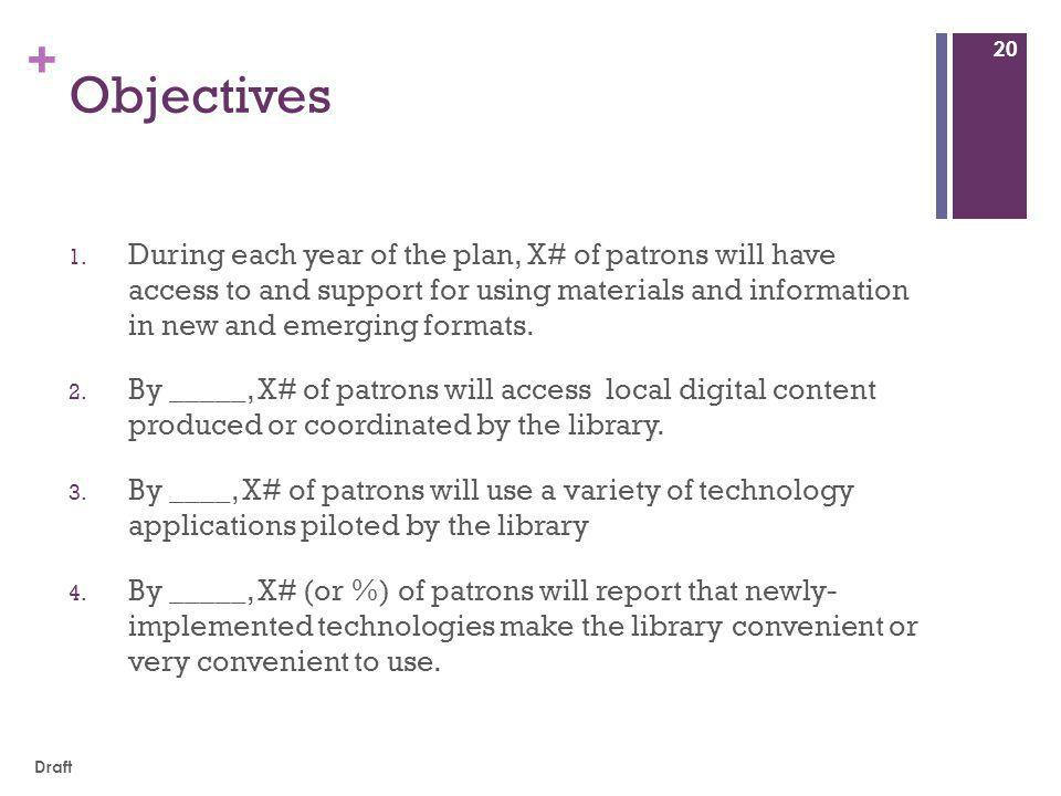 + Objectives 1. During each year of the plan, X# of patrons will have access to and support for using materials and information in new and emerging fo