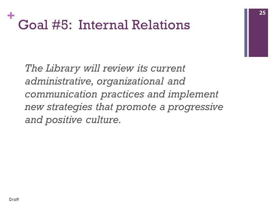 + Goal #5: Internal Relations The Library will review its current administrative, organizational and communication practices and implement new strategies that promote a progressive and positive culture.
