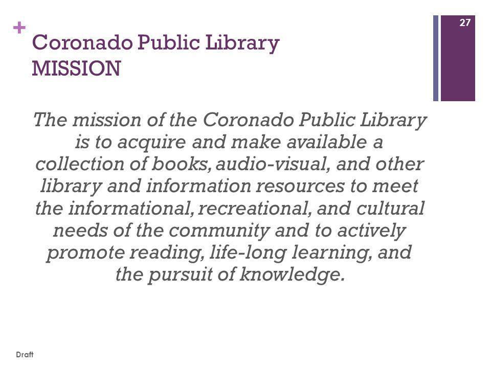 + Coronado Public Library MISSION The mission of the Coronado Public Library is to acquire and make available a collection of books, audio-visual, and other library and information resources to meet the informational, recreational, and cultural needs of the community and to actively promote reading, life-long learning, and the pursuit of knowledge.