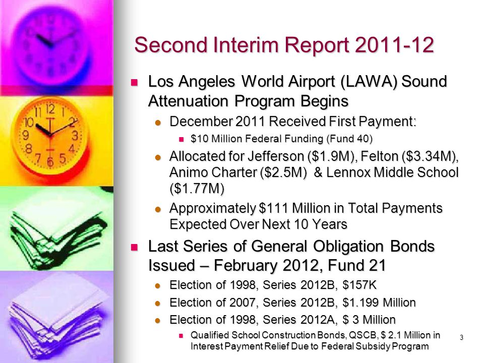 Second Interim Report 2011-12 Los Angeles World Airport (LAWA) Sound Attenuation Program Begins Los Angeles World Airport (LAWA) Sound Attenuation Program Begins December 2011 Received First Payment: December 2011 Received First Payment: $10 Million Federal Funding (Fund 40) $10 Million Federal Funding (Fund 40) Allocated for Jefferson ($1.9M), Felton ($3.34M), Animo Charter ($2.5M) & Lennox Middle School ($1.77M) Allocated for Jefferson ($1.9M), Felton ($3.34M), Animo Charter ($2.5M) & Lennox Middle School ($1.77M) Approximately $111 Million in Total Payments Expected Over Next 10 Years Approximately $111 Million in Total Payments Expected Over Next 10 Years Last Series of General Obligation Bonds Issued – February 2012, Fund 21 Last Series of General Obligation Bonds Issued – February 2012, Fund 21 Election of 1998, Series 2012B, $157K Election of 1998, Series 2012B, $157K Election of 2007, Series 2012B, $1.199 Million Election of 2007, Series 2012B, $1.199 Million Election of 1998, Series 2012A, $ 3 Million Election of 1998, Series 2012A, $ 3 Million Qualified School Construction Bonds, QSCB, $ 2.1 Million in Interest Payment Relief Due to Federal Subsidy Program Qualified School Construction Bonds, QSCB, $ 2.1 Million in Interest Payment Relief Due to Federal Subsidy Program 3
