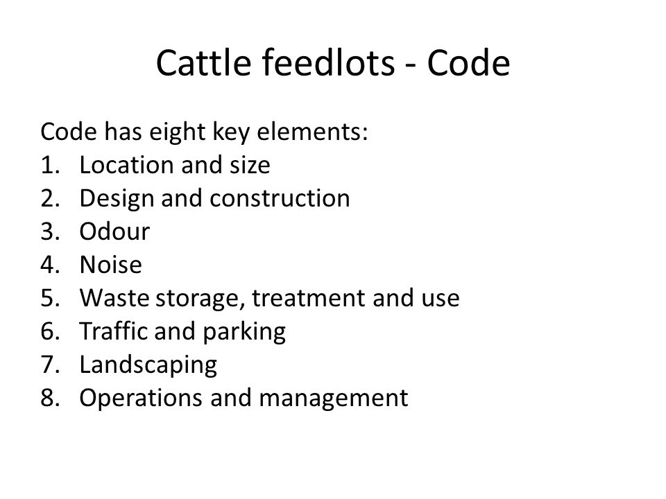 Cattle feedlots - Code Code has eight key elements: 1.Location and size 2.Design and construction 3.Odour 4.Noise 5.Waste storage, treatment and use 6.Traffic and parking 7.Landscaping 8.Operations and management