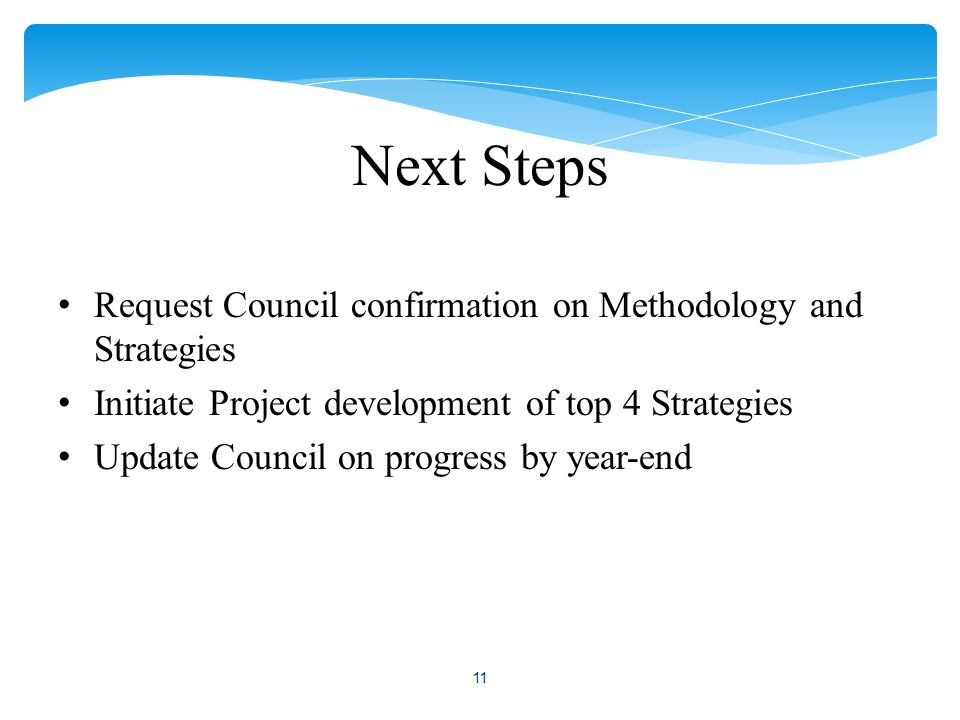 Next Steps Request Council confirmation on Methodology and Strategies Initiate Project development of top 4 Strategies Update Council on progress by year-end 11
