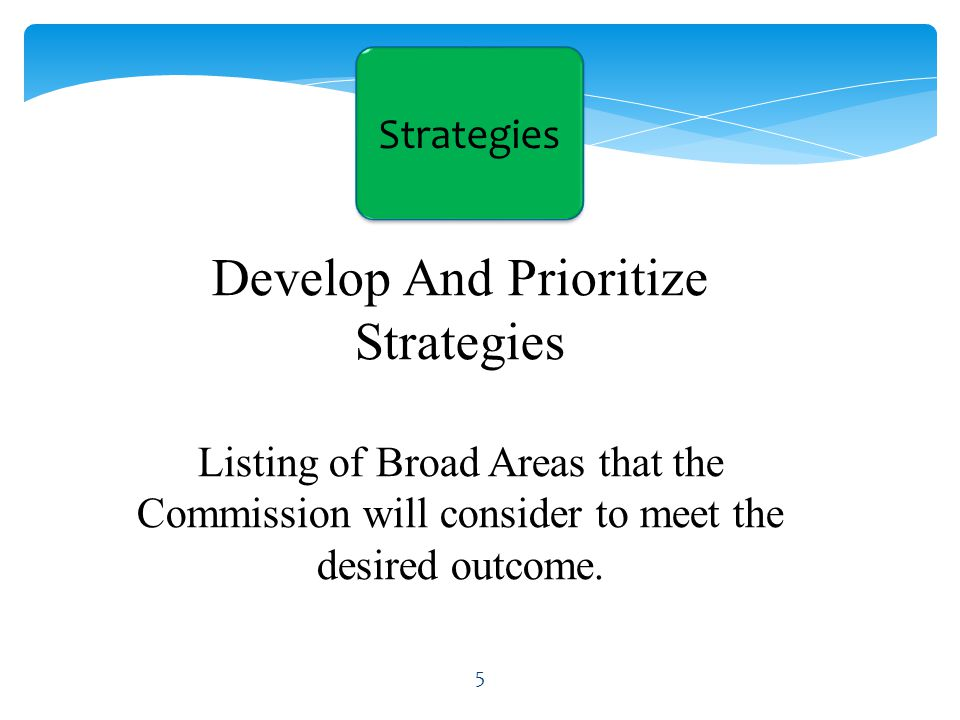 Develop And Prioritize Strategies Listing of Broad Areas that the Commission will consider to meet the desired outcome.