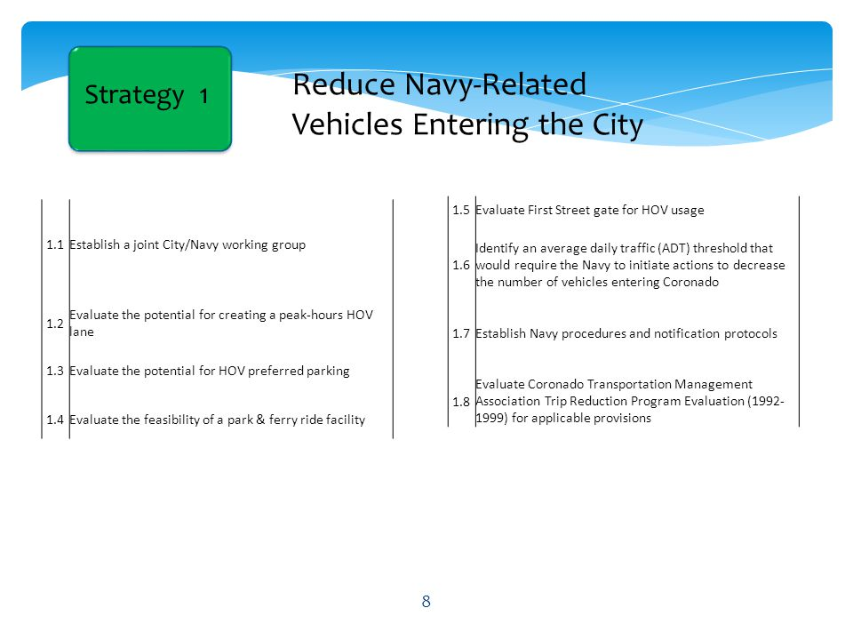 Strategy 1 Reduce Navy-Related Vehicles Entering the City 1.1Establish a joint City/Navy working group 1.2 Evaluate the potential for creating a peak-hours HOV lane 1.3Evaluate the potential for HOV preferred parking 1.4Evaluate the feasibility of a park & ferry ride facility 1.5Evaluate First Street gate for HOV usage 1.6 Identify an average daily traffic (ADT) threshold that would require the Navy to initiate actions to decrease the number of vehicles entering Coronado 1.7Establish Navy procedures and notification protocols 1.8 Evaluate Coronado Transportation Management Association Trip Reduction Program Evaluation (1992- 1999) for applicable provisions 8