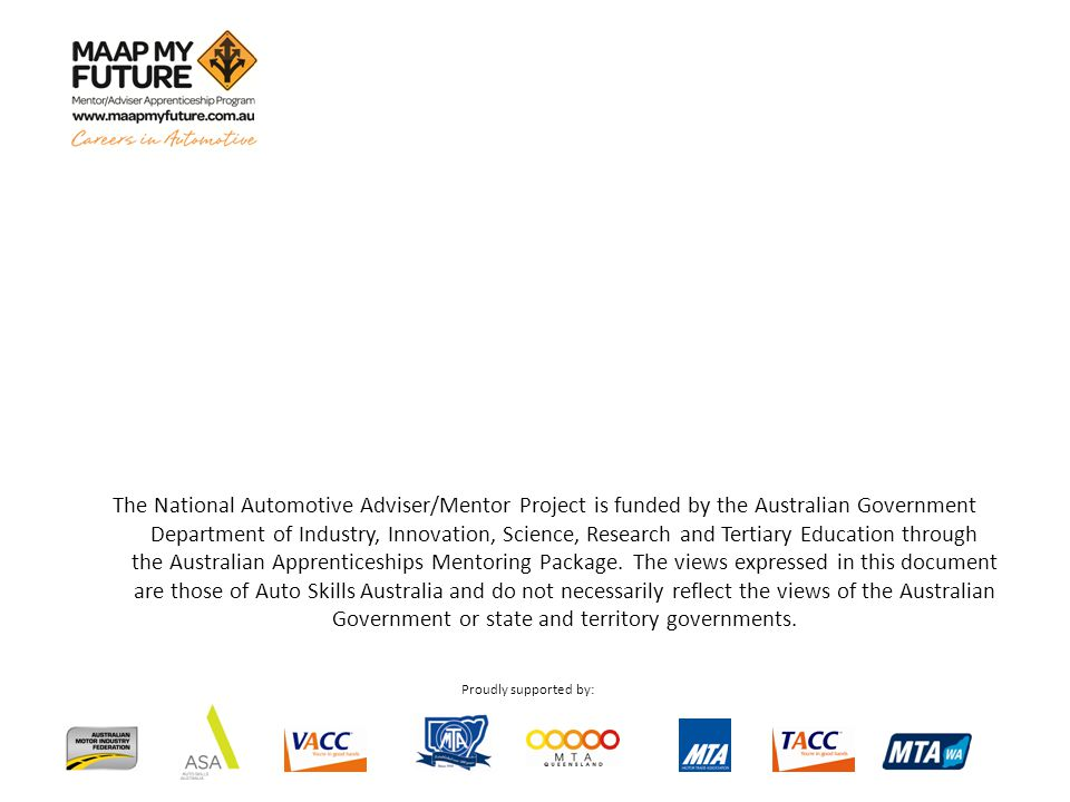 Proudly supported by: The National Automotive Adviser/Mentor Project is funded by the Australian Government Department of Industry, Innovation, Science, Research and Tertiary Education through the Australian Apprenticeships Mentoring Package.