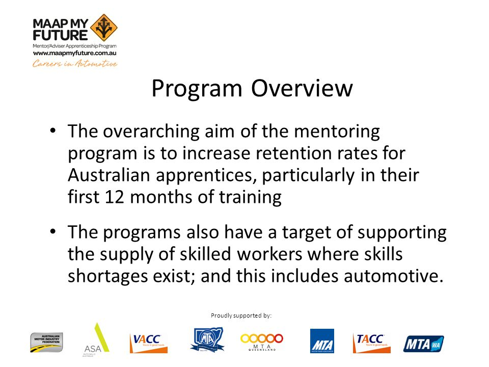 Proudly supported by: Program Overview The overarching aim of the mentoring program is to increase retention rates for Australian apprentices, particularly in their first 12 months of training The programs also have a target of supporting the supply of skilled workers where skills shortages exist; and this includes automotive.
