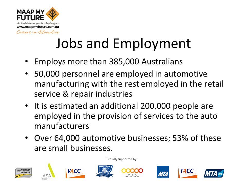 Proudly supported by: Employs more than 385,000 Australians 50,000 personnel are employed in automotive manufacturing with the rest employed in the retail service & repair industries It is estimated an additional 200,000 people are employed in the provision of services to the auto manufacturers Over 64,000 automotive businesses; 53% of these are small businesses.