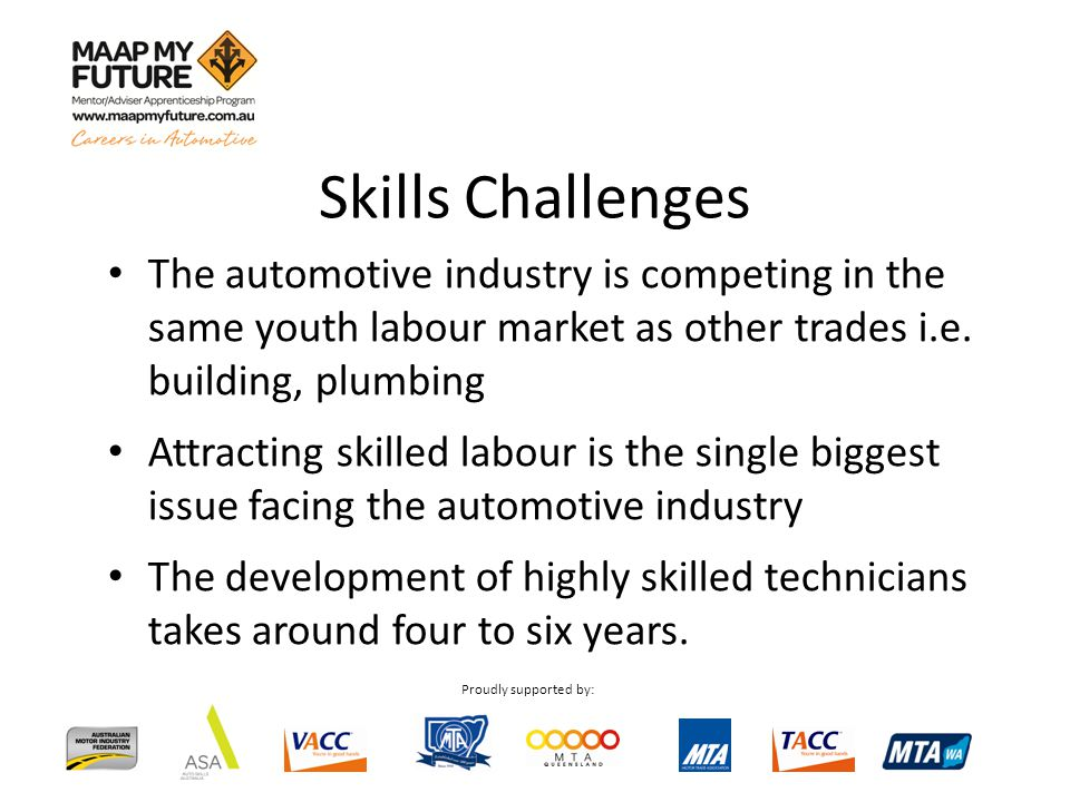 Proudly supported by: The automotive industry is competing in the same youth labour market as other trades i.e. building, plumbing Attracting skilled
