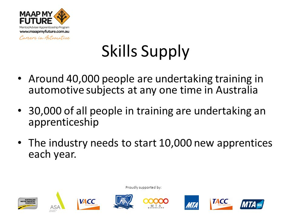 Proudly supported by: Around 40,000 people are undertaking training in automotive subjects at any one time in Australia 30,000 of all people in traini