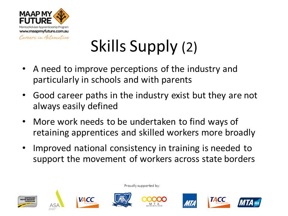 Proudly supported by: A need to improve perceptions of the industry and particularly in schools and with parents Good career paths in the industry exist but they are not always easily defined More work needs to be undertaken to find ways of retaining apprentices and skilled workers more broadly Improved national consistency in training is needed to support the movement of workers across state borders Skills Supply (2)