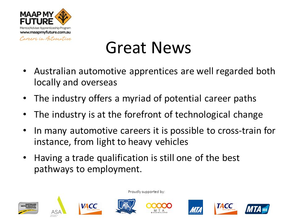 Proudly supported by: Australian automotive apprentices are well regarded both locally and overseas The industry offers a myriad of potential career paths The industry is at the forefront of technological change In many automotive careers it is possible to cross-train for instance, from light to heavy vehicles Having a trade qualification is still one of the best pathways to employment.