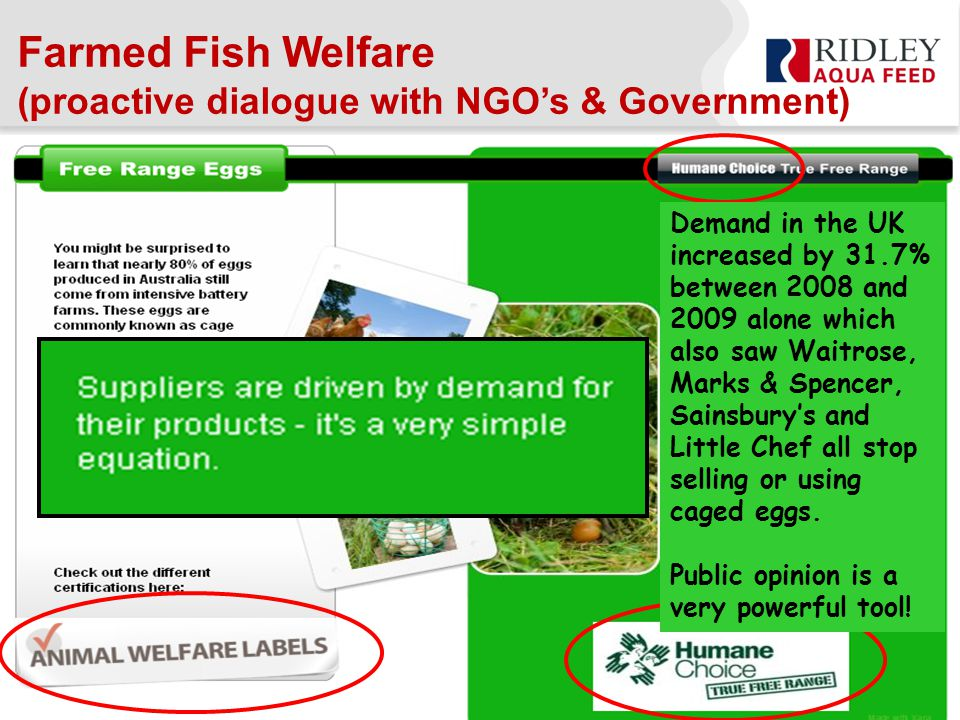 Farmed Fish Welfare (proactive dialogue with NGO's & Government) Demand in the UK increased by 31.7% between 2008 and 2009 alone which also saw Waitrose, Marks & Spencer, Sainsbury's and Little Chef all stop selling or using caged eggs.