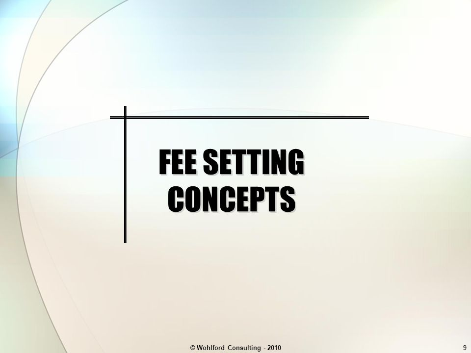 © Wohlford Consulting - 20109 FEE SETTING CONCEPTS
