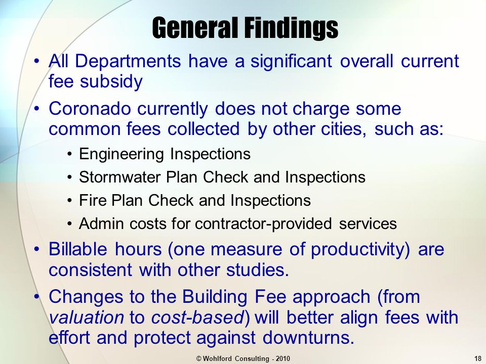© Wohlford Consulting - 201018 General Findings All Departments have a significant overall current fee subsidy Coronado currently does not charge some common fees collected by other cities, such as: Engineering Inspections Stormwater Plan Check and Inspections Fire Plan Check and Inspections Admin costs for contractor-provided services Billable hours (one measure of productivity) are consistent with other studies.