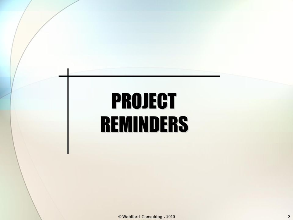 © Wohlford Consulting - 20102 PROJECT REMINDERS
