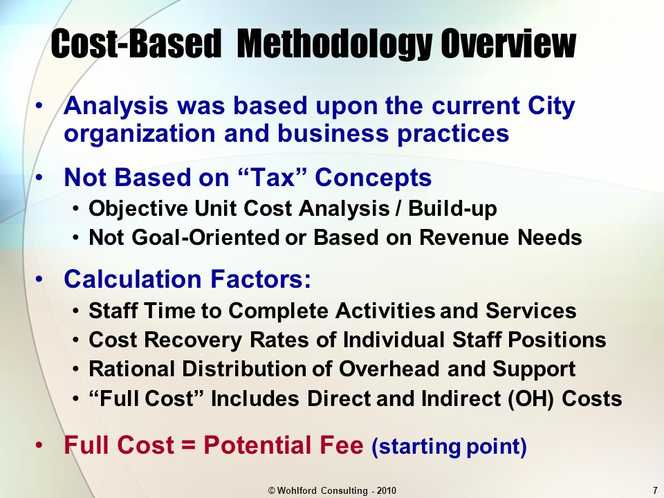 © Wohlford Consulting - 20107 Cost-Based Methodology Overview Analysis was based upon the current City organization and business practices Not Based on Tax Concepts Objective Unit Cost Analysis / Build-up Not Goal-Oriented or Based on Revenue Needs Calculation Factors: Staff Time to Complete Activities and Services Cost Recovery Rates of Individual Staff Positions Rational Distribution of Overhead and Support Full Cost Includes Direct and Indirect (OH) Costs Full Cost = Potential Fee (starting point)