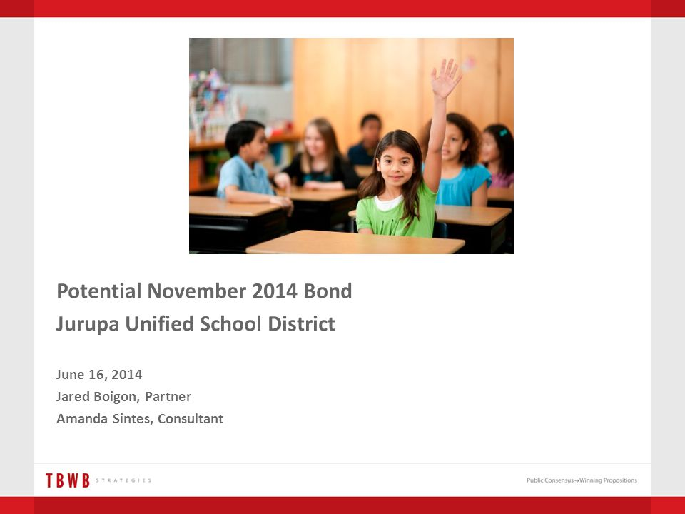 Potential November 2014 Bond Jurupa Unified School District June 16, 2014 Jared Boigon, Partner Amanda Sintes, Consultant
