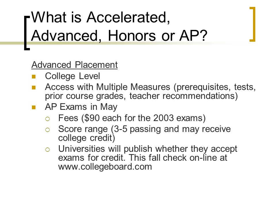 What is Accelerated, Advanced, Honors or AP? Advanced Placement College Level Access with Multiple Measures (prerequisites, tests, prior course grades