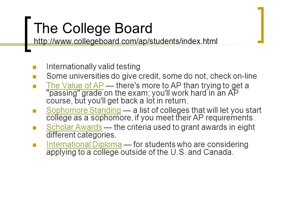The College Board http://www.collegeboard.com/ap/students/index.html Internationally valid testing Some universities do give credit, some do not, chec