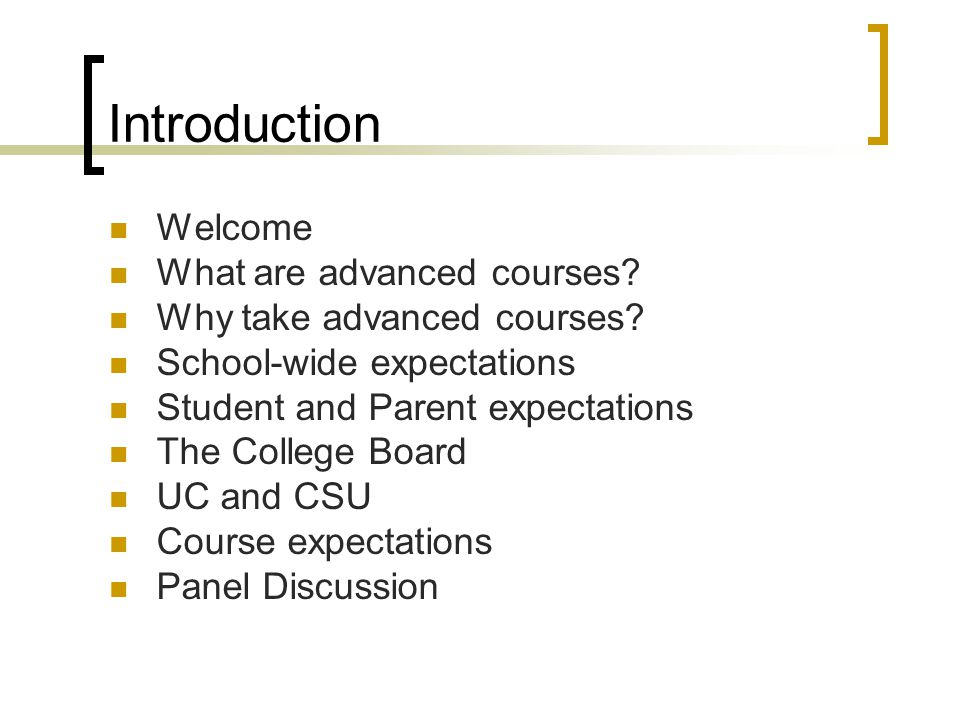 Introduction Welcome What are advanced courses? Why take advanced courses? School-wide expectations Student and Parent expectations The College Board
