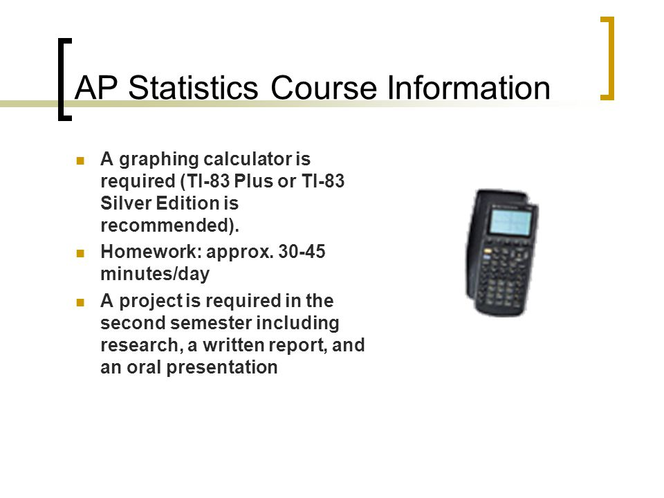 AP Statistics Course Information A graphing calculator is required (TI-83 Plus or TI-83 Silver Edition is recommended). Homework: approx. 30-45 minute