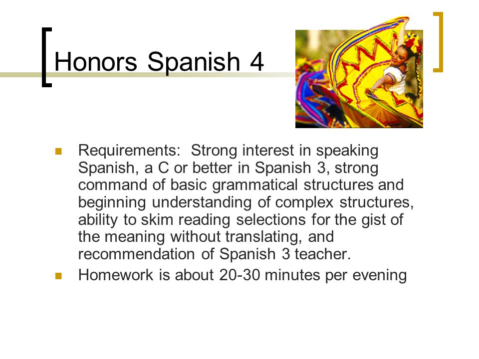 Honors Spanish 4 Requirements: Strong interest in speaking Spanish, a C or better in Spanish 3, strong command of basic grammatical structures and beg