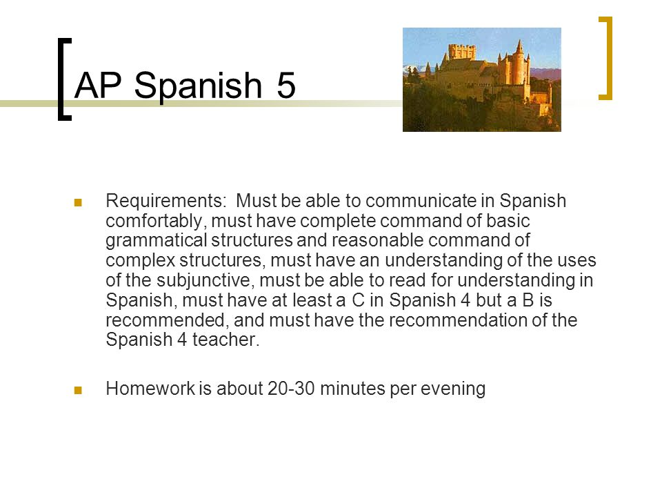 AP Spanish 5 Requirements: Must be able to communicate in Spanish comfortably, must have complete command of basic grammatical structures and reasonab