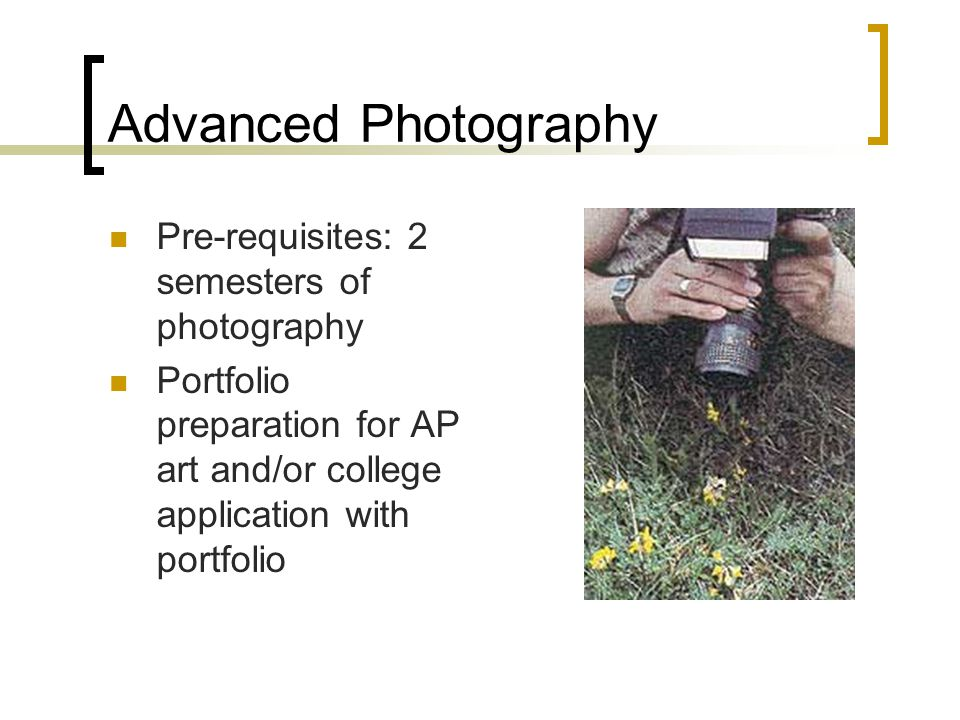 Advanced Photography Pre-requisites: 2 semesters of photography Portfolio preparation for AP art and/or college application with portfolio